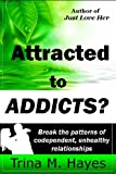Attracted to ADDICTS? Break the Patterns of Codependent, Unhealthy Relationships