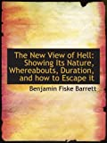 The New View of Hell: Showing Its Nature, Whereabouts, Duration, and how to Escape it