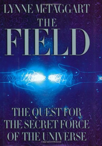 The Field: The Quest for the Secret Force of the Universe, Lynne McTaggart