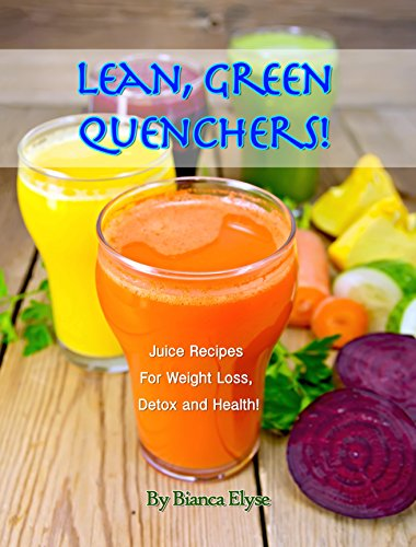 Lean, Green Quenchers! Juice recipes for Weight Loss, Detox and Health by Bianca Elyse