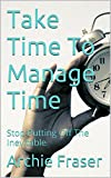 Take Time To Manage Time: Stop Putting Off The Inevitable