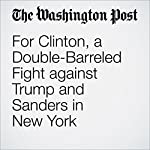 For Clinton, a Double-Barreled Fight against Trump and Sanders in New York | Abby Phillip,John Wagner