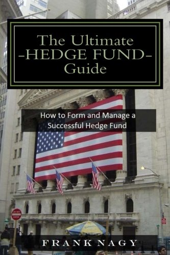 The Ultimate Hedge Fund Guide: How to Form and Manage a Successful Hedge Fund, by Frank Nagy