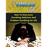 The Gambling Addiction Cure - How To Overcome Gambling Addiction And Problem Gambling For Life (Addiction Recovery, Addictions) ~ Stefan Pylarinos