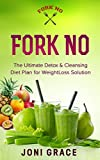 Fork No: The Ultimate Detox & Cleansing Diet Plan for Weight Loss Solution (weight loss, diet, meal planning, lifestyle change, flat belly, detox, slim and sexy Book 3)