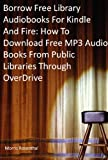 Borrow Free Audiobooks For Kindle And Fire: How To Download Free MP3 Audio Books From Public Libraries Through OverDrive