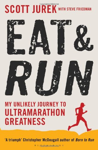 Eat and Run: My Unlikely Journey to Ultramarathon Greatness - Scott Jurek