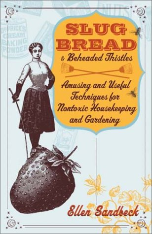 Slug Bread and Beheaded Thistles: Amusing & Useful Techniques for Nontoxic Housekeeping and Gardening