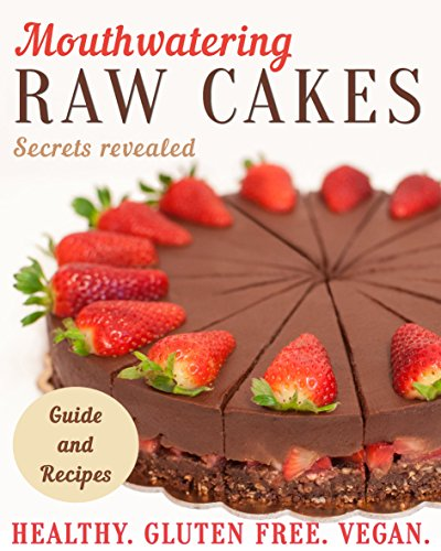 Mouthwatering Raw Cakes - Secrets Revealed: Healthy. Gluten Free. Vegan. by Slana sisters