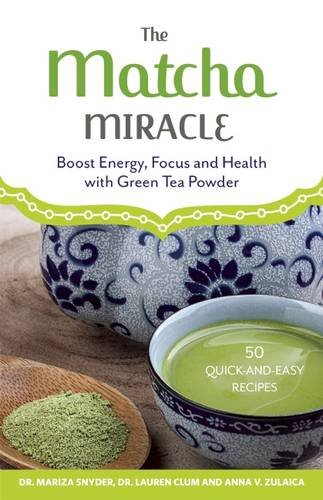 The Matcha Miracle: Boost Energy, Focus and Health with Green Tea Powder - Mariza Snyder