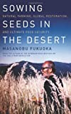 Sowing Seeds in the Desert: Natural Farming, Global Restoration, and Ultimate Food Security--From the author of the international bestseller The One-Straw Revolution