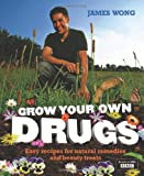 James Wong Grow Your Own Drugs: Fantastically Easy Recipes for Natural Remedies and Beauty Treats