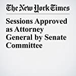 Sessions Approved as Attorney General by Senate Committee | Eric Lichtblau