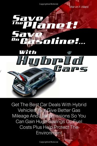 Save The Planet! Save On Gasoline!...With Hybrid Cars: Get The Best Car Deals With Hybrid Vehicles That Give Better Gas Mileage And Low Emissions So You ... Fuel Costs Plus Help Protect The Environment