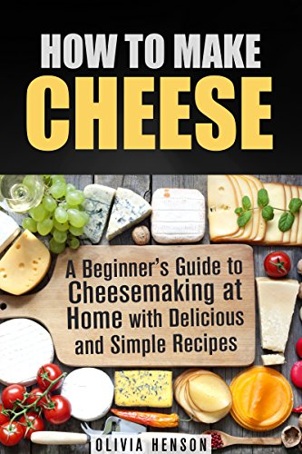 How to Make Cheese: A Beginner's Guide to Cheesemaking at Home with Delicious and Simple Recipes (Urban Homesteading) by Olivia Henson