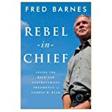 Rebel-in-Chief: Inside the Bold and Controversial Presidency of George W. Bush ~ Fred Barnes