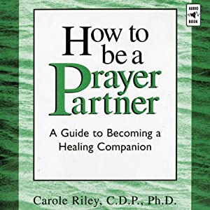 How to Be a Prayer Partner: A Guide to Becoming a Healing Companion | [Carole Riley]