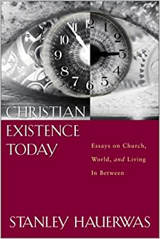 christian existence today essays on church Christian existence today : essays on church, world, and living in between stanley hauerwas labyrinth press, c1988.