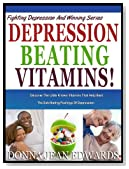 DEPRESSION BEATING VITAMINS: Discover The Little Known Vitamins That Help Beat the Debilitating Feelings Of Depression Fast (Fighting Depression &amp; Winning Series:)
