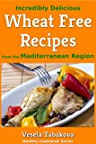 Incredibly Delicious Wheat Free Recipes from the Mediterranean Region (Healthy Cookbook Series)