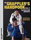 The Grappler's Handbook Vol. 2: Tactics for Defense: Mixed Martial Arts, Brazilian Jiu-Jitsu and Submission Fighting