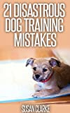 21 Disastrous Dog Training Mistakes: A Guide On What To Avoid When Training Mans Best Friend