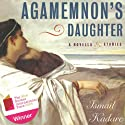 Agamemnon's Daughter: A Novella & Stories Audiobook by Ismail Kadare Narrated by Clinton Wade, Allan Robertson, Jeremy Arthur, Nicholas Techosky