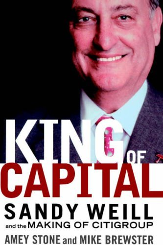 king-of-capital-sandy-weill-and-the-making-of-citigroup-business-by-amey-stone-28-may-2002-hardcover