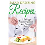 Salad Dressing: 44 International Salad Dressing Recipes for Weight Loss That Everyone Loves (Salad Dressings, Weight Loss, International Recipes, Sauces, Salsa, Garnishes) ~ Liza Leake
