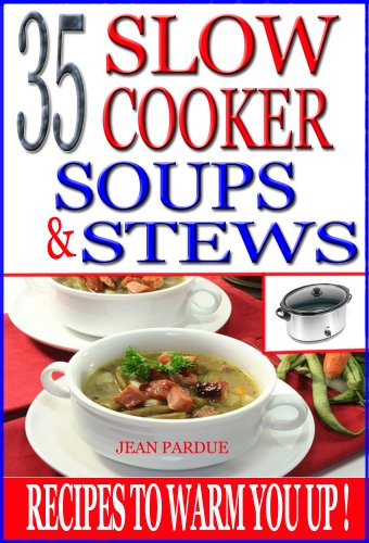 35 Slow Cooker Soups & Stews: Recipes To Warm You Up! by Jean Pardue