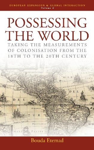 Possessing the World: Taking the Measurements of Colonisation from the 18th to the 20th Century: Taking the Measurements of Colonialisation from the ... (European Expansion & Global Interaction)