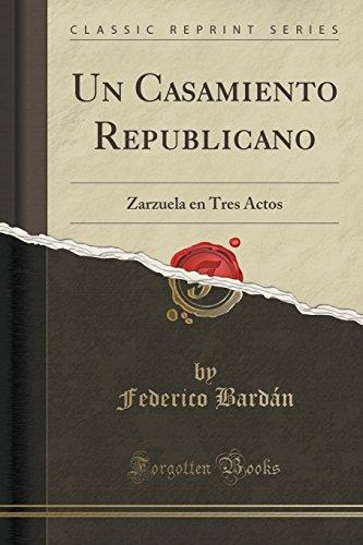 Un Casamiento Republicano: Zarzuela en Tres Actos (Classic Reprint)