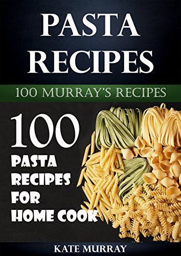 Pasta Recipes: 100 Pasta Recipes for Home Cook (100 Murray's Recipes Book 8) by Kate Murray