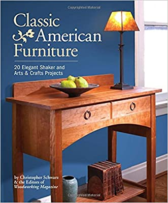 Classic American Furniture: 20 Elegant Shaker and Arts & Crafts Projects written by Christopher Schwarz