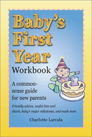 Baby's First Year Workbook: A Common-Sense Guide for New Parents, Charlotte Latvala