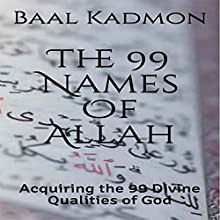 The 99 Names of Allah: Acquiring the 99 Divine Qualities of God Audiobook by Baal Kadmon Narrated by Baal Kadmon