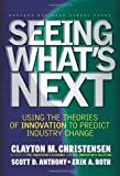Seeing Whats Next: Using Theories of Innovation to Predict Industry Change [Hardcover]