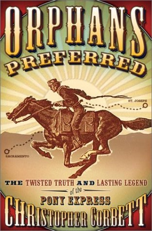Orphans Preferred: The Twisted Truth and Lasting Legend of the Pony Express, Christopher Corbett