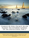 img - for Charges Of Hon. Oscar E. Keller Against The Attorney General Of The United States, Part 1 book / textbook / text book