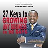 27 Keys to Growing Any Business in 90 Days