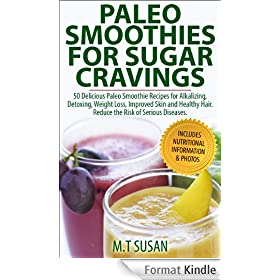 Paleo Smoothies for Sugar Cravings: 50 Delicious Paleo Smoothie Recipes for Alkalizing, Detoxing, Weight Loss, Improved Skin and Healthy Hair.  Reduce the Risk of Serious Diseases (English Edition)