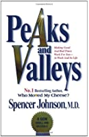 Peaks and Valleys: Making Good and Bad Times Work for You - at Work and in Life: Getting What You Need in Both Good and Bad Times