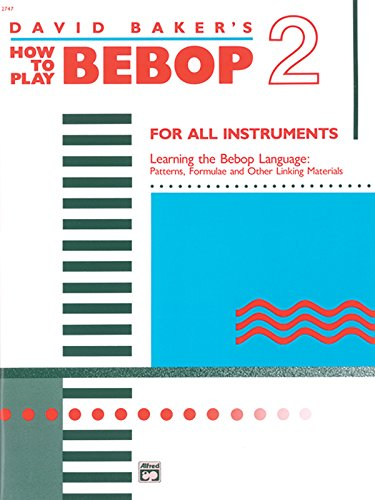 David Baker's how to play Bebop: for all instruments; learning the bebop language: patterns, formulae and other linking materials