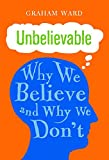 Image of Unbelievable: Why We Believe and Why We Don't