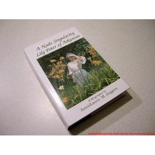 A Nude Singularity: Lily Peter of Arkansas : A Biography Annielaura M. Jaggers