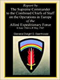Report by The Supreme Commander to the Combined Chiefs of Staff on the Operations in Europe of the Allied Expeditionary Force 6 June 1944 to 8 May 1945 (0898757967) by Eisenhower, Dwight D.