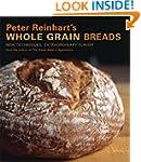 Peter Reinhart's Whole Grain Breads:...