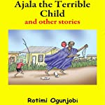 Ajala the terrible Child and other Stories | Rotimi Ogunjobi