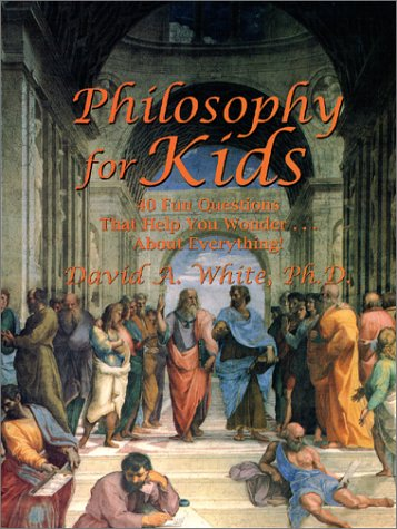 Philosophy for Kids : 40 Fun Questions That Help You Wonder About Everything!, David A. White
