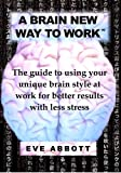 img - for A Brain New Way to Work: The Guide to Using Your Brain Style at Work for Better Results with Less Stress by Abbott Eve Laraine (2009-10-21) Paperback book / textbook / text book